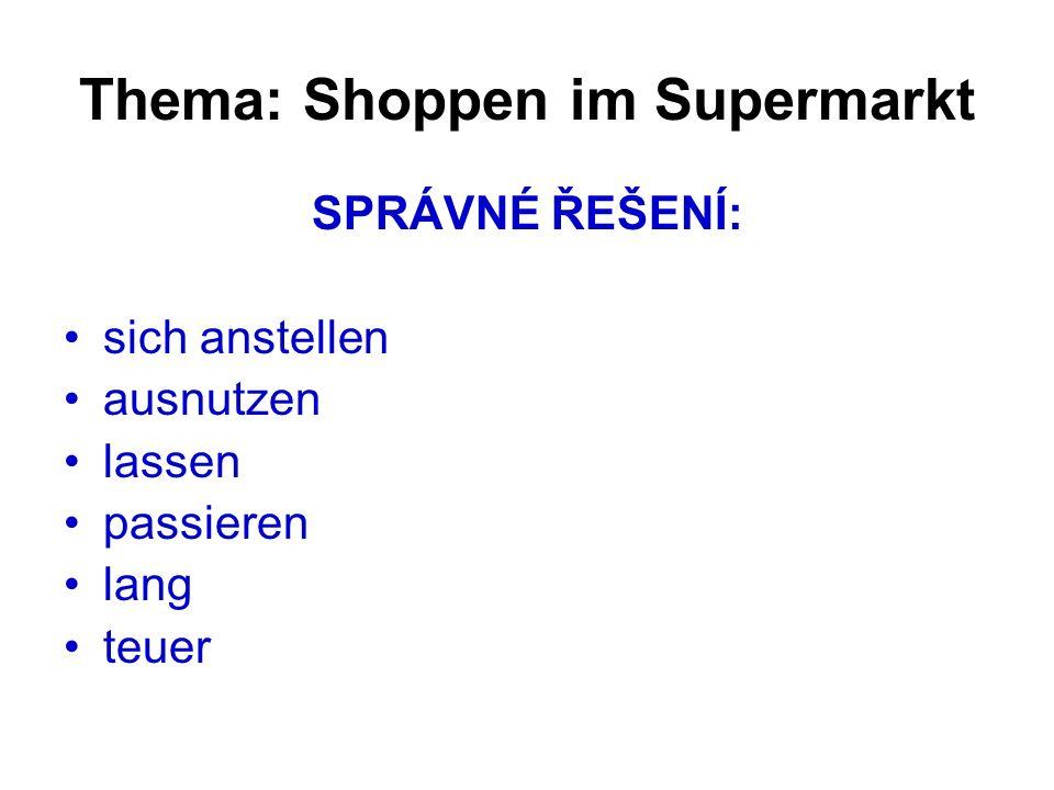 Thema: Shoppen im Supermarkt SPRÁVNÉ ŘEŠENÍ: sich anstellen ausnutzen lassen passieren lang teuer