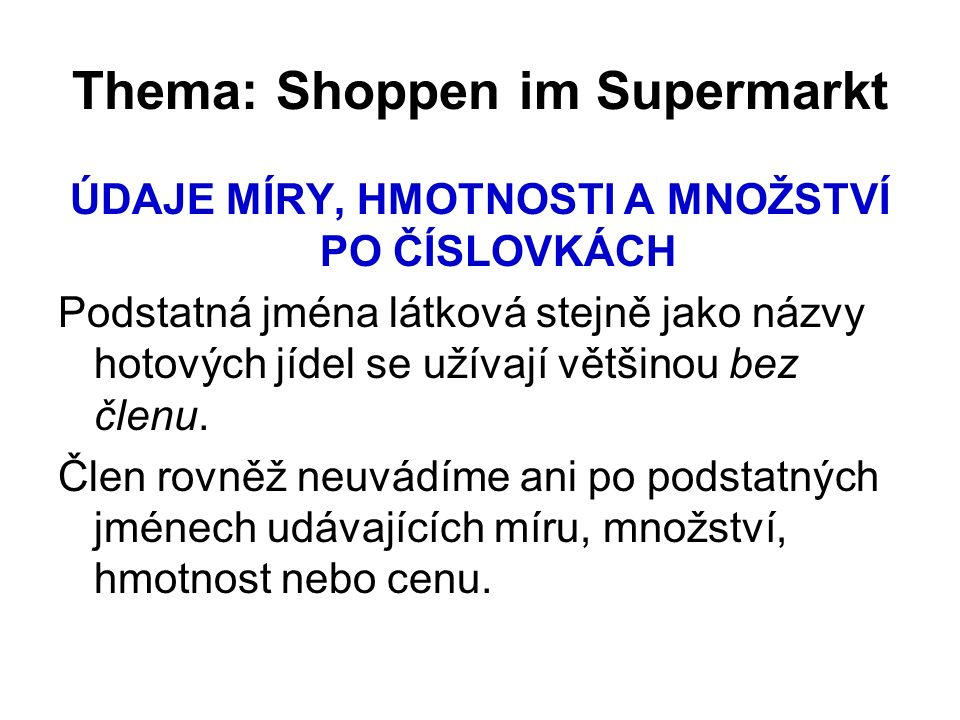 Thema: Shoppen im Supermarkt ÚDAJE MÍRY, HMOTNOSTI A MNOŽSTVÍ PO ČÍSLOVKÁCH Podstatná jména látková stejně jako názvy hotových jídel se užívají většin