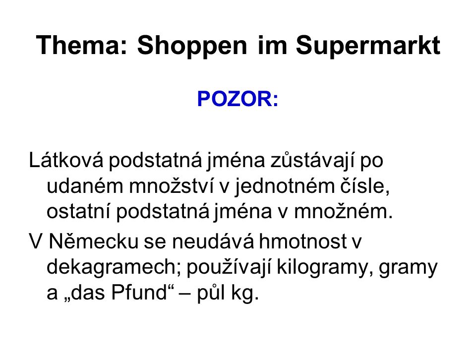 Thema: Shoppen im Supermarkt POZOR: Látková podstatná jména zůstávají po udaném množství v jednotném čísle, ostatní podstatná jména v množném. V Němec