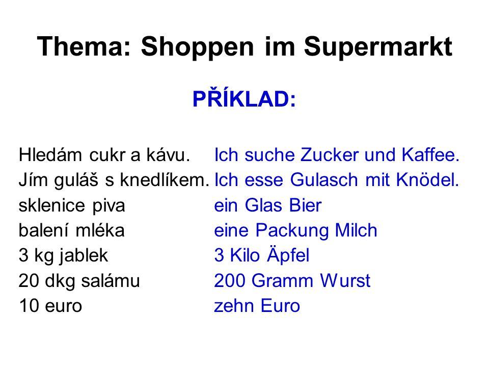Thema: Shoppen im Supermarkt PŘÍKLAD: Hledám cukr a kávu.Ich suche Zucker und Kaffee. Jím guláš s knedlíkem.Ich esse Gulasch mit Knödel. sklenice piva