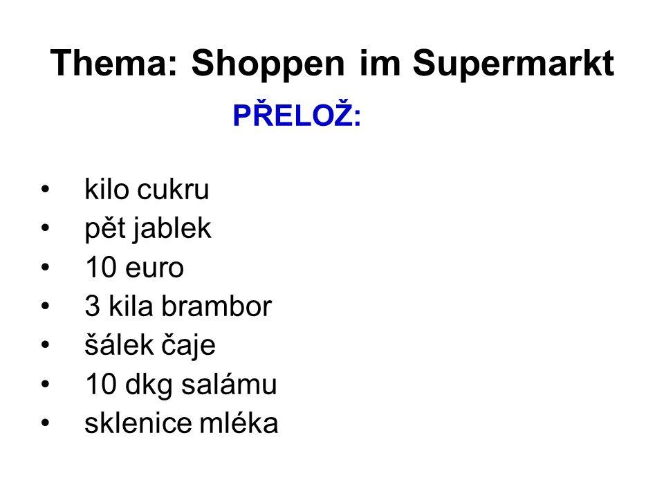 Thema: Shoppen im Supermarkt PŘELOŽ: kilo cukru pět jablek 10 euro 3 kila brambor šálek čaje 10 dkg salámu sklenice mléka