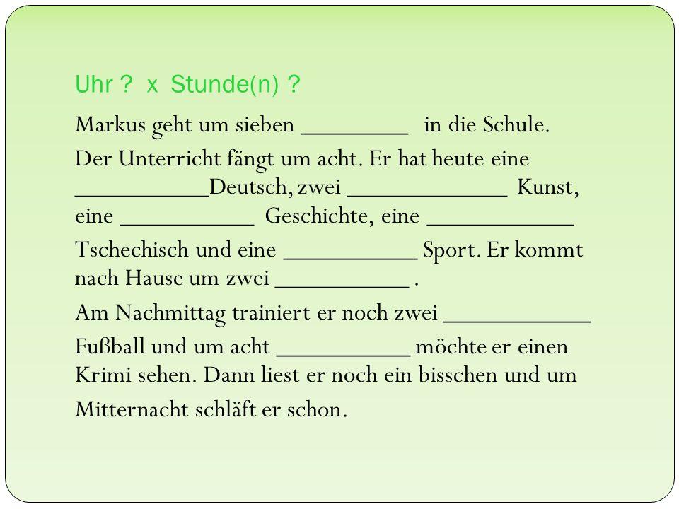 Uhr ? x Stunde(n) ? Markus geht um sieben ________ in die Schule. Der Unterricht fängt um acht. Er hat heute eine __________Deutsch, zwei ____________