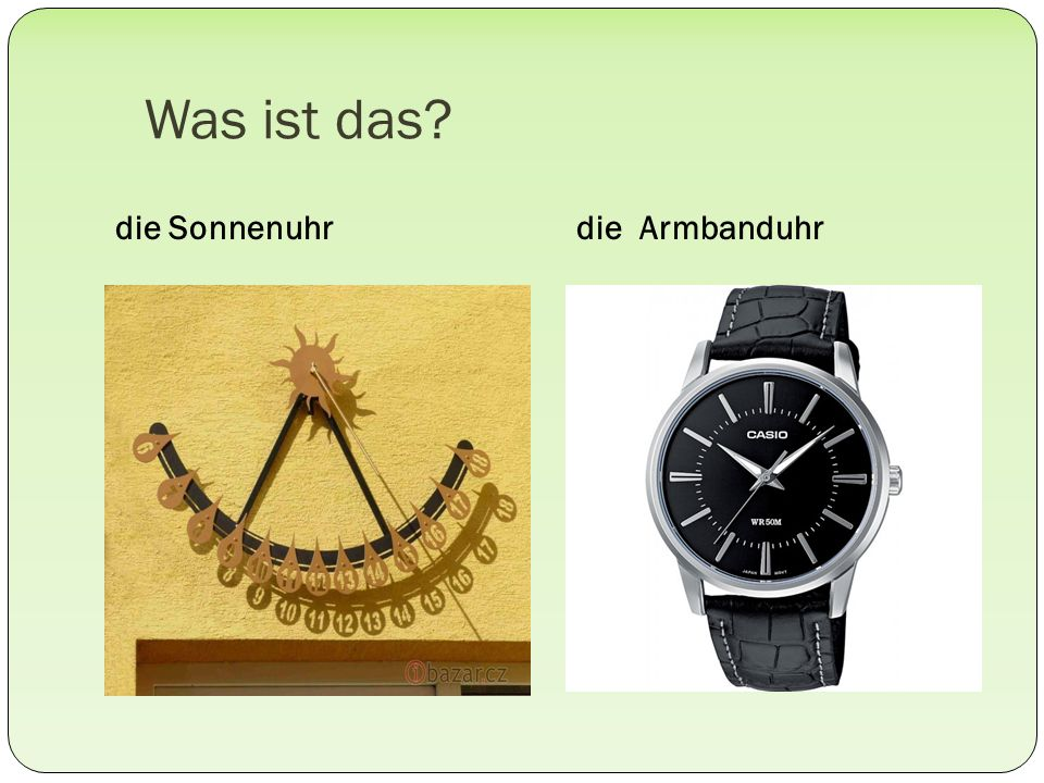 Was ist das? die Sonnenuhrdie Armbanduhr
