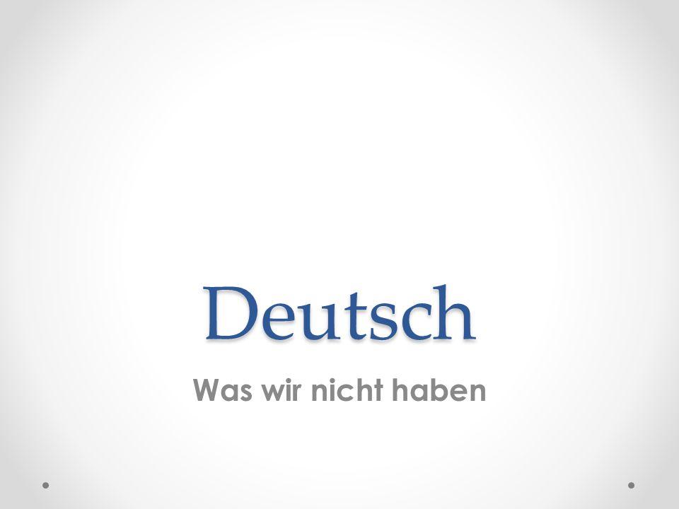 Deutsch Was wir nicht haben