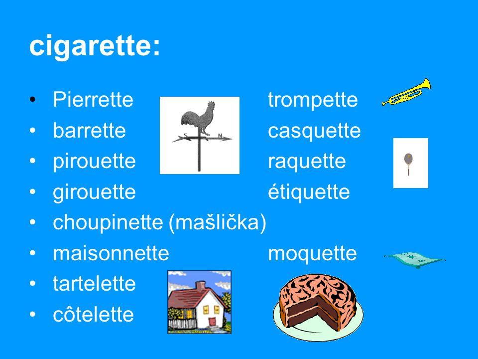 cigarette: Pierrettetrompette barrettecasquette pirouetteraquette girouetteétiquette choupinette (mašlička) maisonnettemoquette tartelette côtelette