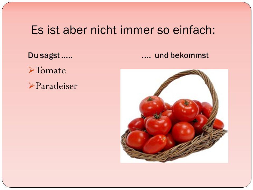 Es ist aber nicht immer so einfach: Du sagst......... und bekommst  Tomate  Paradeiser