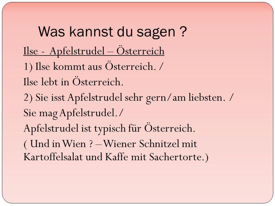 Was kannst du sagen . Ilse - Apfelstrudel – Österreich 1) Ilse kommt aus Österreich.