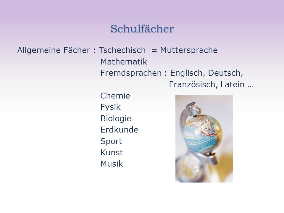 Schulfächer Allgemeine Fächer : Tschechisch = Muttersprache Mathematik Fremdsprachen : Englisch, Deutsch, Französisch, Latein … Chemie Fysik Biologie Erdkunde Sport Kunst Musik