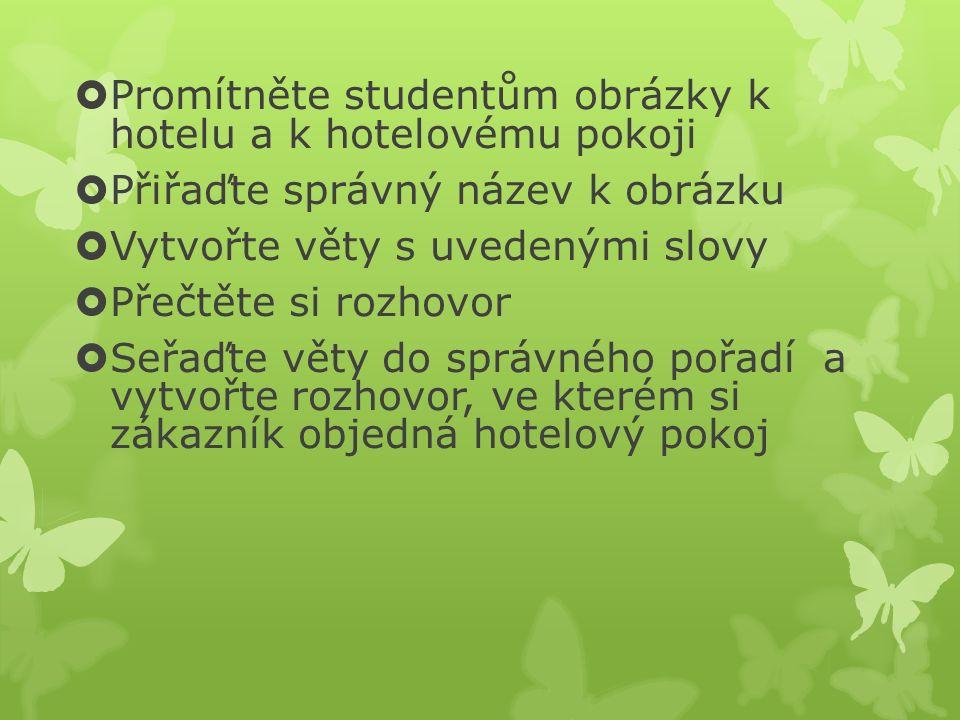  Promítněte studentům obrázky k hotelu a k hotelovému pokoji  Přiřaďte správný název k obrázku  Vytvořte věty s uvedenými slovy  Přečtěte si rozhovor  Seřaďte věty do správného pořadí a vytvořte rozhovor, ve kterém si zákazník objedná hotelový pokoj