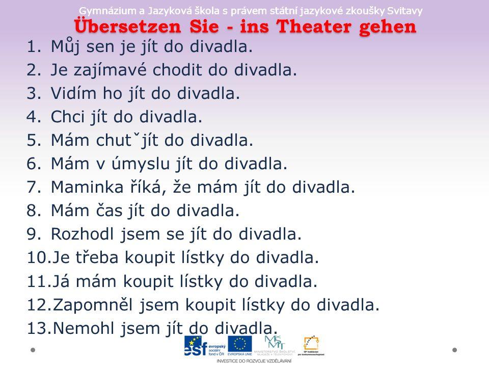 Gymnázium a Jazyková škola s právem státní jazykové zkoušky Svitavy Übersetzen Sie - ins Theater gehen 1.Můj sen je jít do divadla.
