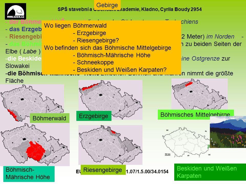 SPŠ stavební a Obchodní akademie, Kladno, Cyrila Boudy 2954 EU peníze školám CZ.1.07/1.5.00/34.0154 5 Gebirge - der Böhmerwald (Šumava) liegt an der Südwestgrenze Tschechiens - das Erzgebirge (Krušné hory) liegt im Nordwesten - Riesengebirge (Krkonoše) mit der Schneekoppe (Sněžka 1602 Meter) im Norden - - das Böhmische Mittelgebirge ( České středohoří) breitet sich zu beiden Seiten der Elbe ( Labe ) Südöstlich des Erzgebirges aus -die Beskiden und Weißen Karpaten ( Bílé Karpaty ) bilden seine Ostgrenze zur Slowakei -die Böhmisch-Mährische- Höhe zwischen Böhmen und Mähren nimmt die größte Fläche Böhmerwald Erzgebirge Böhmisches Mittelgebirge Böhmisch- Mährische Höhe Riesengebirge Beskiden und Weißen Karpaten Wo liegen Böhmerwald - Erzgebirge - Riesengebirge.