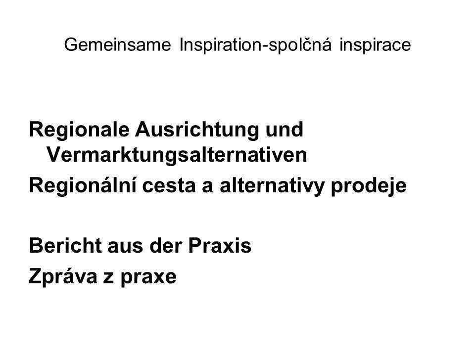 Gemeinsame Inspiration-spolčná inspirace Regionale Ausrichtung und Vermarktungsalternativen Regionální cesta a alternativy prodeje Bericht aus der Praxis Zpráva z praxe