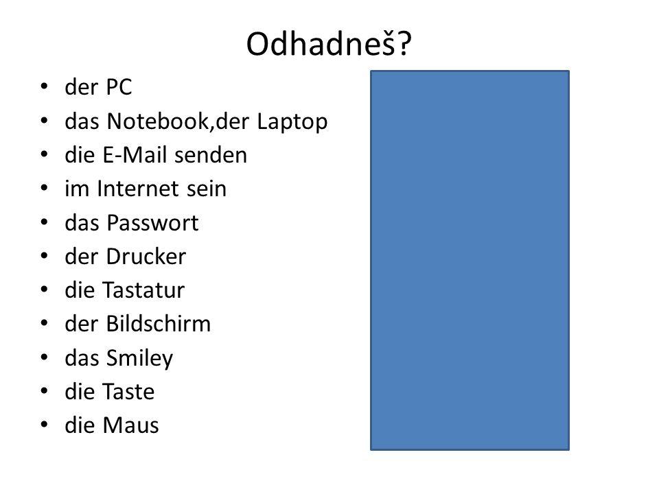 Odhadneš? der PC počítač das Notebook,der Laptop notebook die E-Mail senden poslat mail im Internet sein být na internetu das Passwort heslo der Druck