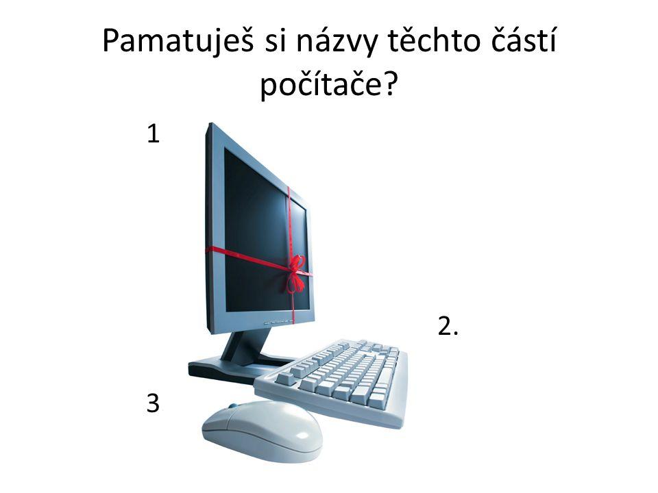 Pamatuješ si názvy těchto částí počítače? 1. 2. 3.