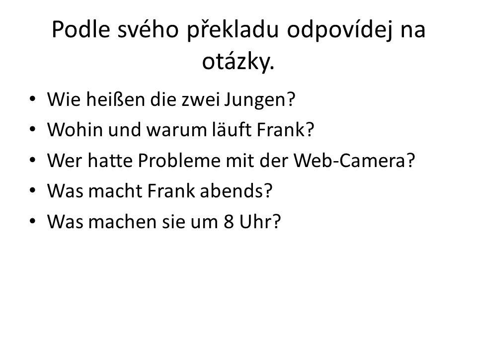Podle svého překladu odpovídej na otázky. Wie heißen die zwei Jungen? Wohin und warum läuft Frank? Wer hatte Probleme mit der Web-Camera? Was macht Fr