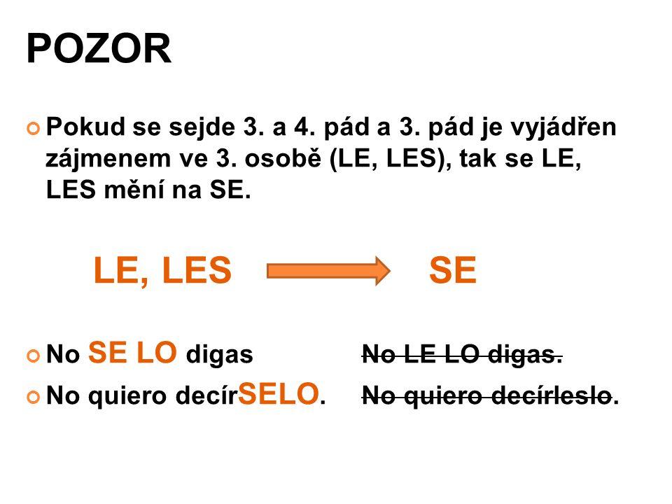 POZOR Pokud se sejde 3. a 4. pád a 3. pád je vyjádřen zájmenem ve 3. osobě (LE, LES), tak se LE, LES mění na SE. LE, LES SE No SE LO digas No LE LO di