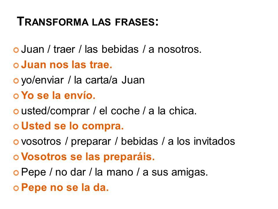 T RANSFORMA LAS FRASES : Juan / traer / las bebidas / a nosotros.