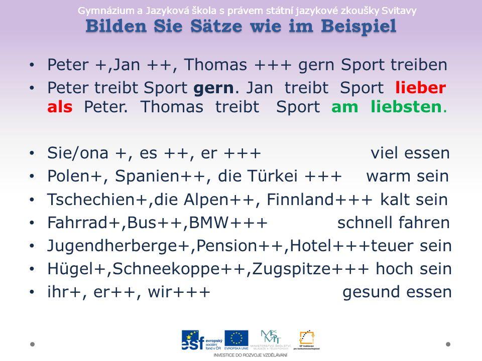 Gymnázium a Jazyková škola s právem státní jazykové zkoušky Svitavy Bilden Sie Sätze wie im Beispiel Peter +,Jan ++, Thomas +++ gern Sport treiben Peter treibt Sport gern.