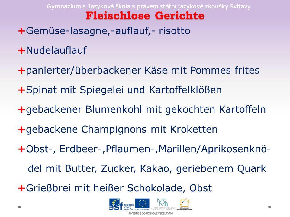 Gymnázium a Jazyková škola s právem státní jazykové zkoušky Svitavy Fleischlose Gerichte +Gemüse-lasagne,-auflauf,- risotto +Nudelauflauf +panierter/überbackener Käse mit Pommes frites +Spinat mit Spiegelei und Kartoffelklößen +gebackener Blumenkohl mit gekochten Kartoffeln +gebackene Champignons mit Kroketten +Obst-, Erdbeer-,Pflaumen-,Marillen/Aprikosenknö- del mit Butter, Zucker, Kakao, geriebenem Quark +Grießbrei mit heißer Schokolade, Obst