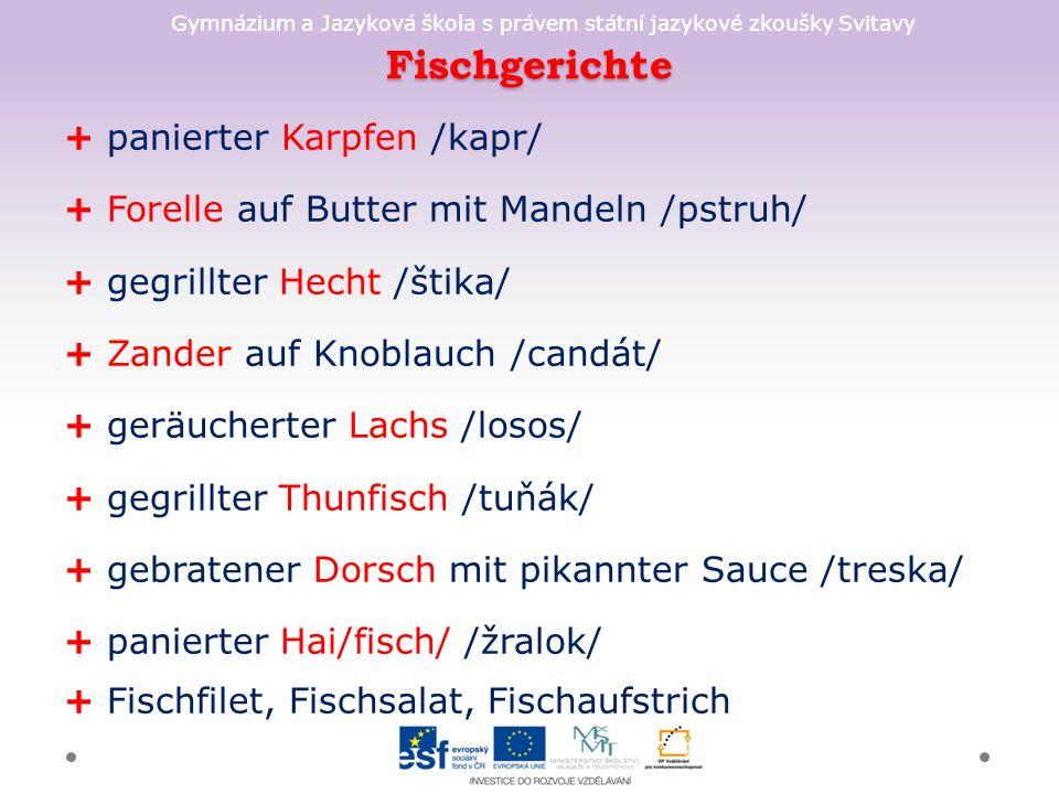 Gymnázium a Jazyková škola s právem státní jazykové zkoušky Svitavy Fischgerichte + panierter Karpfen /kapr/ + Forelle auf Butter mit Mandeln /pstruh/ + gegrillter Hecht /štika/ + Zander auf Knoblauch /candát/ + geräucherter Lachs /losos/ + gegrillter Thunfisch /tuňák/ + gebratener Dorsch mit pikannter Sauce /treska/ + panierter Hai/fisch/ /žralok/ + Fischfilet, Fischsalat, Fischaufstrich