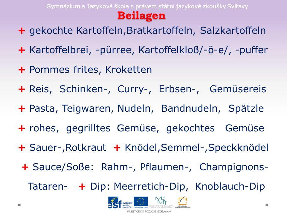 Gymnázium a Jazyková škola s právem státní jazykové zkoušky Svitavy Beilagen + gekochte Kartoffeln,Bratkartoffeln, Salzkartoffeln + Kartoffelbrei, -pürree, Kartoffelkloß/-ö-e/, -puffer + Pommes frites, Kroketten + Reis, Schinken-, Curry-, Erbsen-, Gemüsereis + Pasta, Teigwaren, Nudeln, Bandnudeln, Spätzle + rohes, gegrilltes Gemüse, gekochtes Gemüse + Sauer-,Rotkraut + Knödel,Semmel-,Speckknödel + Sauce/Soße: Rahm-, Pflaumen-, Champignons- Tataren- + Dip: Meerretich-Dip, Knoblauch-Dip