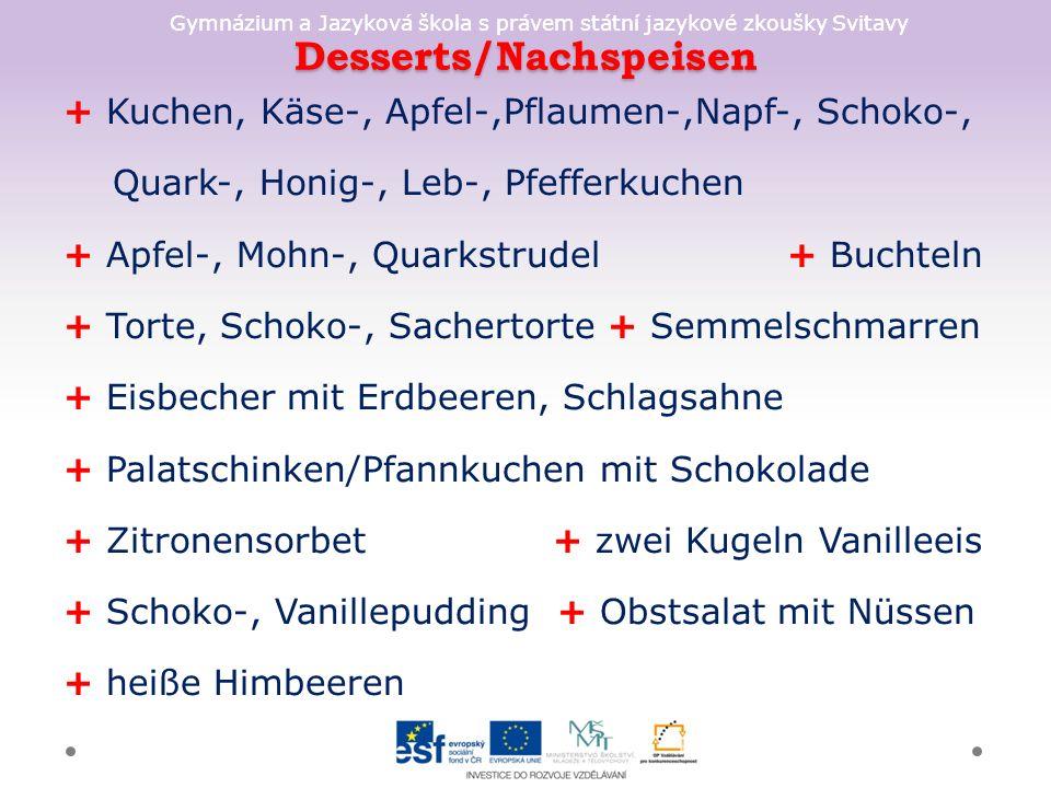 Gymnázium a Jazyková škola s právem státní jazykové zkoušky Svitavy Desserts/Nachspeisen + Kuchen, Käse-, Apfel-,Pflaumen-,Napf-, Schoko-, Quark-, Honig-, Leb-, Pfefferkuchen + Apfel-, Mohn-, Quarkstrudel + Buchteln + Torte, Schoko-, Sachertorte + Semmelschmarren + Eisbecher mit Erdbeeren, Schlagsahne + Palatschinken/Pfannkuchen mit Schokolade + Zitronensorbet + zwei Kugeln Vanilleeis + Schoko-, Vanillepudding + Obstsalat mit Nüssen + heiße Himbeeren