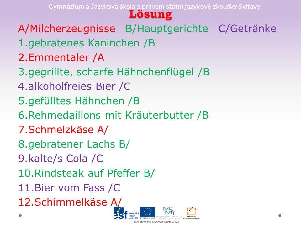 Gymnázium a Jazyková škola s právem státní jazykové zkoušky Svitavy Lösung A/Milcherzeugnisse B/Hauptgerichte C/Getränke 1.gebratenes Kaninchen /B 2.Emmentaler /A 3.gegrillte, scharfe Hähnchenflügel /B 4.alkoholfreies Bier /C 5.gefülltes Hähnchen /B 6.Rehmedaillons mit Kräuterbutter /B 7.Schmelzkäse A/ 8.gebratener Lachs B/ 9.kalte/s Cola /C 10.Rindsteak auf Pfeffer B/ 11.Bier vom Fass /C 12.Schimmelkäse A/