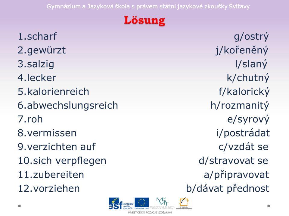 Gymnázium a Jazyková škola s právem státní jazykové zkoušky Svitavy Lösung 1.scharf g/ostrý 2.gewürzt j/kořeněný 3.salzig l/slaný 4.lecker k/chutný 5.kalorienreich f/kalorický 6.abwechslungsreich h/rozmanitý 7.roh e/syrový 8.vermissen i/postrádat 9.verzichten auf c/vzdát se 10.sich verpflegen d/stravovat se 11.zubereiten a/připravovat 12.vorziehen b/dávat přednost