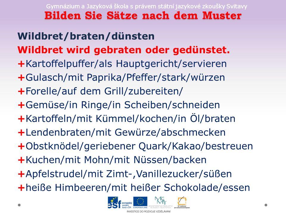 Gymnázium a Jazyková škola s právem státní jazykové zkoušky Svitavy Bilden Sie Sätze nach dem Muster Wildbret/braten/dünsten Wildbret wird gebraten oder gedünstet.