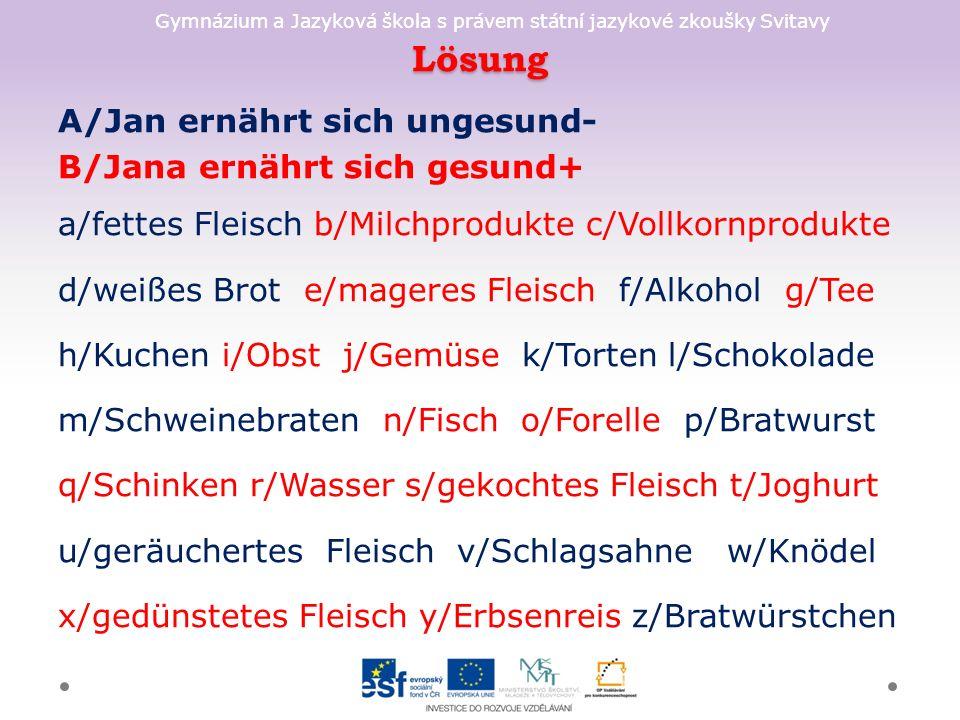 Gymnázium a Jazyková škola s právem státní jazykové zkoušky Svitavy Lösung A/Jan ernährt sich ungesund- B/Jana ernährt sich gesund+ a/fettes Fleisch b/Milchprodukte c/Vollkornprodukte d/weißes Brot e/mageres Fleisch f/Alkohol g/Tee h/Kuchen i/Obst j/Gemüse k/Torten l/Schokolade m/Schweinebraten n/Fisch o/Forelle p/Bratwurst q/Schinken r/Wasser s/gekochtes Fleisch t/Joghurt u/geräuchertes Fleisch v/Schlagsahne w/Knödel x/gedünstetes Fleisch y/Erbsenreis z/Bratwürstchen