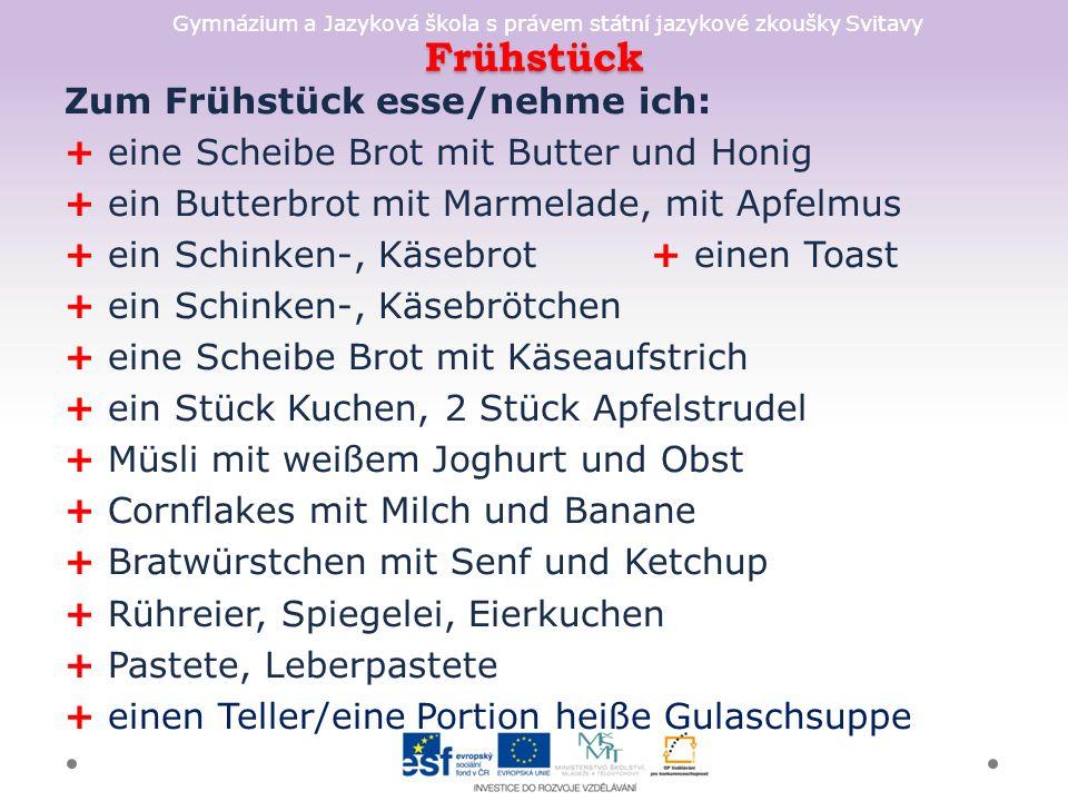 Gymnázium a Jazyková škola s právem státní jazykové zkoušky Svitavy Frühstück Zum Frühstück esse/nehme ich: + eine Scheibe Brot mit Butter und Honig + ein Butterbrot mit Marmelade, mit Apfelmus + ein Schinken-, Käsebrot + einen Toast + ein Schinken-, Käsebrötchen + eine Scheibe Brot mit Käseaufstrich + ein Stück Kuchen, 2 Stück Apfelstrudel + Müsli mit weißem Joghurt und Obst + Cornflakes mit Milch und Banane + Bratwürstchen mit Senf und Ketchup + Rühreier, Spiegelei, Eierkuchen + Pastete, Leberpastete + einen Teller/eine Portion heiße Gulaschsuppe