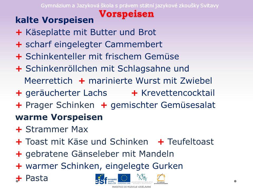 Gymnázium a Jazyková škola s právem státní jazykové zkoušky Svitavy Vorspeisen kalte Vorspeisen + Käseplatte mit Butter und Brot + scharf eingelegter Cammembert + Schinkenteller mit frischem Gemüse + Schinkenröllchen mit Schlagsahne und Meerrettich + marinierte Wurst mit Zwiebel + geräucherter Lachs + Krevettencocktail + Prager Schinken + gemischter Gemüsesalat warme Vorspeisen + Strammer Max + Toast mit Käse und Schinken + Teufeltoast + gebratene Gänseleber mit Mandeln + warmer Schinken, eingelegte Gurken + Pasta