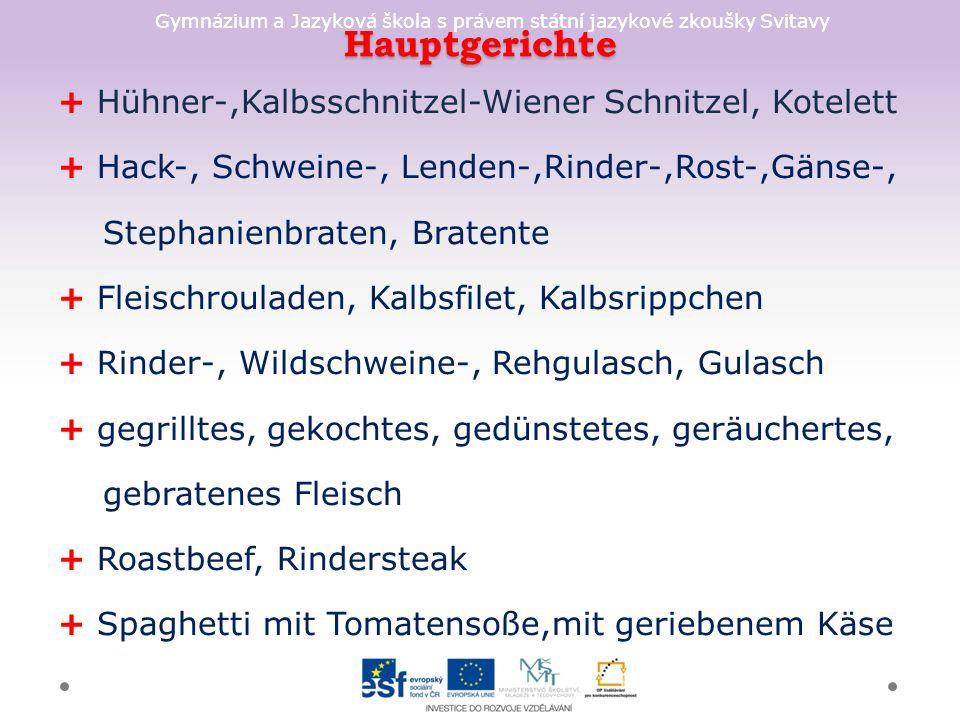 Gymnázium a Jazyková škola s právem státní jazykové zkoušky Svitavy Hauptgerichte + Hühner-,Kalbsschnitzel-Wiener Schnitzel, Kotelett + Hack-, Schweine-, Lenden-,Rinder-,Rost-,Gänse-, Stephanienbraten, Bratente + Fleischrouladen, Kalbsfilet, Kalbsrippchen + Rinder-, Wildschweine-, Rehgulasch, Gulasch + gegrilltes, gekochtes, gedünstetes, geräuchertes, gebratenes Fleisch + Roastbeef, Rindersteak + Spaghetti mit Tomatensoße,mit geriebenem Käse