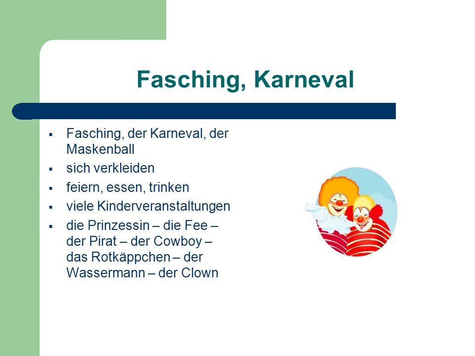 Fasching, Karneval  Fasching, der Karneval, der Maskenball  sich verkleiden  feiern, essen, trinken  viele Kinderveranstaltungen  die Prinzessin – die Fee – der Pirat – der Cowboy – das Rotkäppchen – der Wassermann – der Clown
