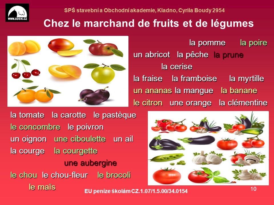 SPŠ stavební a Obchodní akademie, Kladno, Cyrila Boudy 2954 EU peníze školám CZ.1.07/1.5.00/34.0154 10 Chez le marchand de fruits et de légumes la pomme la poire la pomme la poire un abricot la pêche la prune la cerise la cerise la fraise la framboise la myrtille un ananas la mangue la banane le citron une orange la clémentine la tomate la carotte le pastèque le concombre le poivron un oignon une ciboulette un ail la courge la courgette une aubergine une aubergine le chou le chou-fleur le brocoli le maïs le maïs