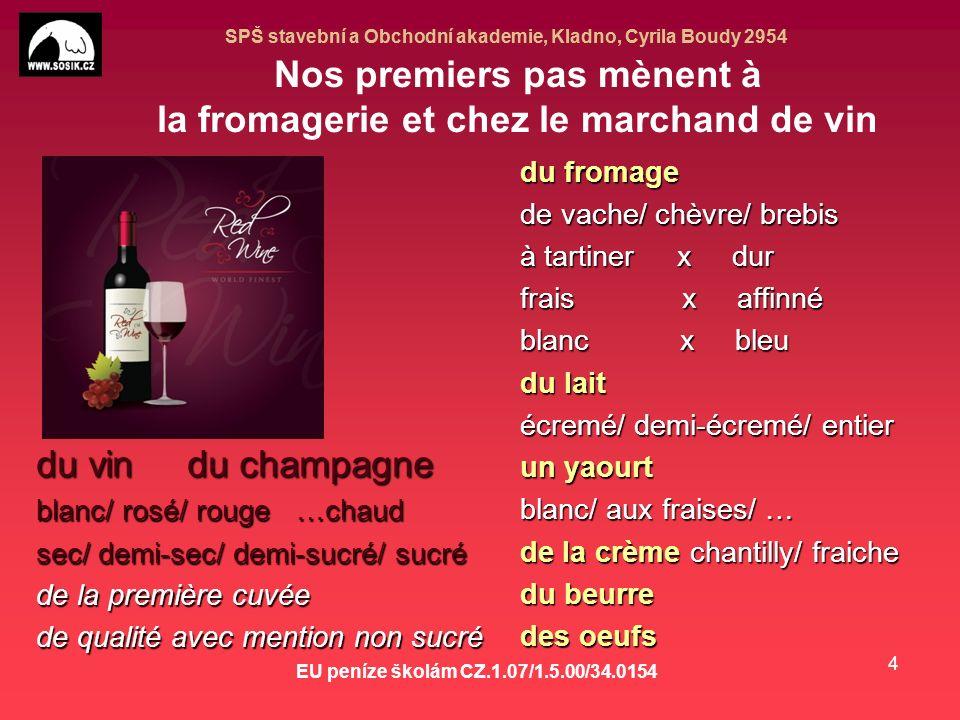 SPŠ stavební a Obchodní akademie, Kladno, Cyrila Boudy 2954 EU peníze školám CZ.1.07/1.5.00/34.0154 4 Nos premiers pas mènent à la fromagerie et chez le marchand de vin du vin du champagne blanc/ rosé/ rouge …chaud sec/ demi-sec/ demi-sucré/ sucré de la première cuvée de qualité avec mention non sucré du fromage de vache/ chèvre/ brebis à tartiner x dur frais x affinné blanc x bleu du lait écremé/ demi-écremé/ entier un yaourt blanc/ aux fraises/ … de la crème chantilly/ fraiche du beurre des oeufs