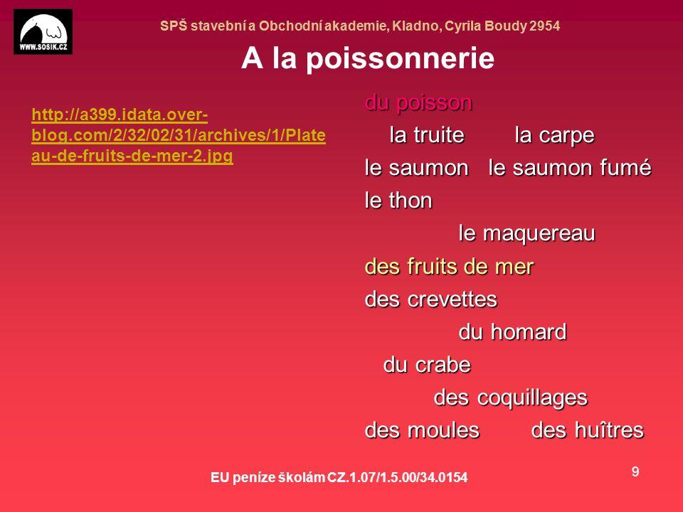 SPŠ stavební a Obchodní akademie, Kladno, Cyrila Boudy 2954 EU peníze školám CZ.1.07/1.5.00/34.0154 9 A la poissonnerie du poisson la truite la carpe la truite la carpe le saumon le saumon fumé le thon le maquereau le maquereau des fruits de mer des crevettes du homard du homard du crabe du crabe des coquillages des coquillages des moules des huîtres http://a399.idata.over- blog.com/2/32/02/31/archives/1/Plate au-de-fruits-de-mer-2.jpg