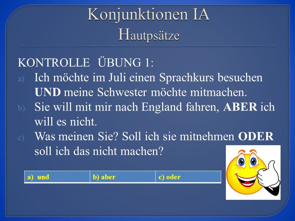 KONTROLLE ÜBUNG 1: a) Ich möchte im Juli einen Sprachkurs besuchen UND meine Schwester möchte mitmachen.