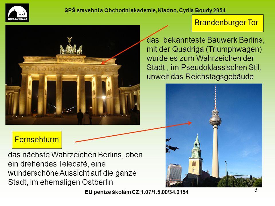 SPŠ stavební a Obchodní akademie, Kladno, Cyrila Boudy 2954 EU peníze školám CZ.1.07/1.5.00/34.0154 3 Brandenburger Tor Fernsehturm das bekannteste Bauwerk Berlins, mit der Quadriga (Triumphwagen) wurde es zum Wahrzeichen der Stadt, im Pseudoklassischen Stil, unweit das Reichstagsgebäude das nächste Wahrzeichen Berlins, oben ein drehendes Telecafé, eine wunderschöne Aussicht auf die ganze Stadt, im ehemaligen Ostberlin