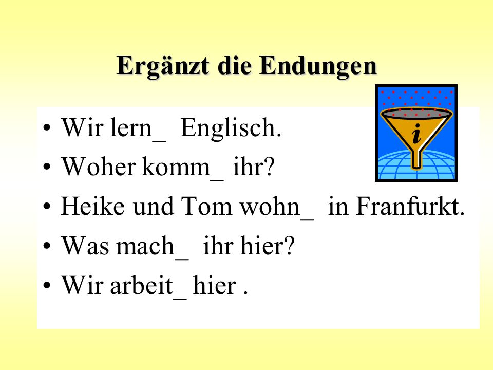 Ergänzt die Endungen Wir lern_ Englisch.Woher komm_ ihr.