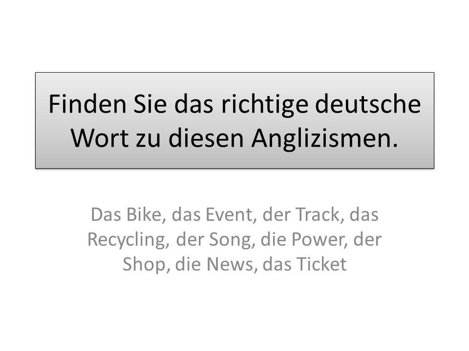 Die Lösung Das Bike – das Fahrrad, das Event – das Ereignis, der Track – die Spur (der Titel), das Recycling – die Wiederverwertung, der Song – das Lied, die Power – die Kraft, der Shop – das Geschäft (der Laden), die News – die Nachrichten (die Neuigkeiten), das Ticket – die Eintrittskarte