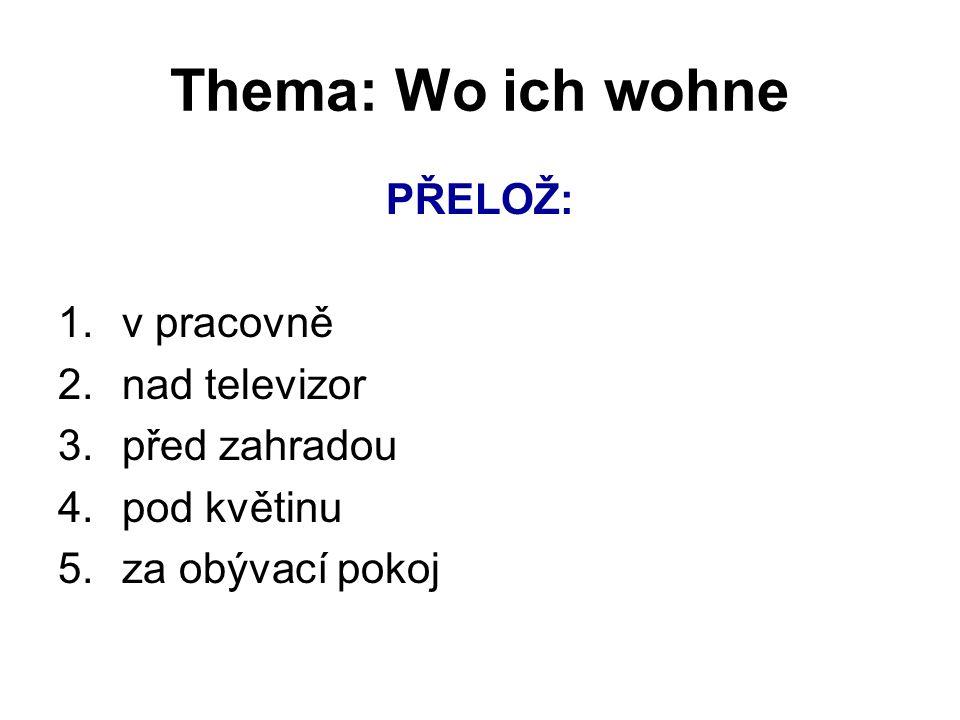 Thema: Wo ich wohne PŘELOŽ: 1.v pracovně 2.nad televizor 3.před zahradou 4.pod květinu 5.za obývací pokoj