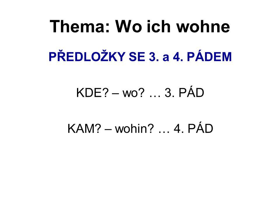 Thema: Wo ich wohne PŘEDLOŽKY SE 3. a 4. PÁDEM KDE – wo … 3. PÁD KAM – wohin … 4. PÁD