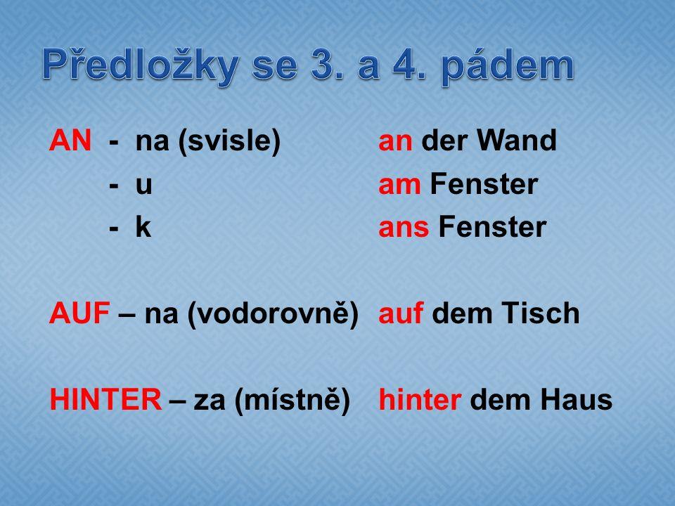 AN - na (svisle) an der Wand - uam Fenster - kans Fenster AUF – na (vodorovně)auf dem Tisch HINTER – za (místně)hinter dem Haus