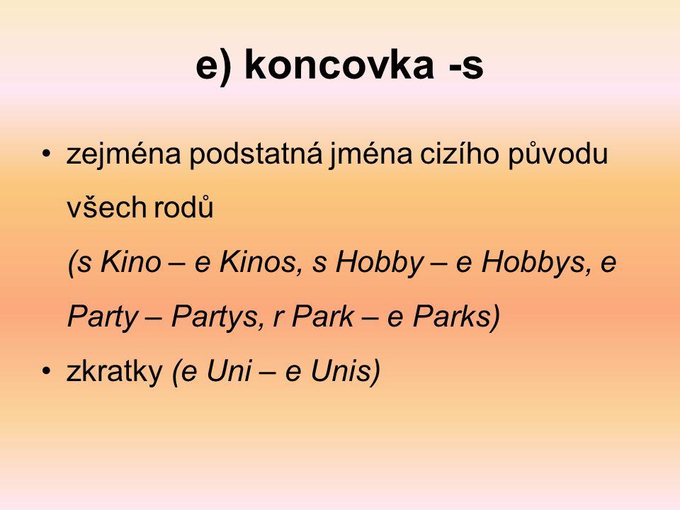 e) koncovka -s zejména podstatná jména cizího původu všech rodů (s Kino – e Kinos, s Hobby – e Hobbys, e Party – Partys, r Park – e Parks) zkratky (e Uni – e Unis)