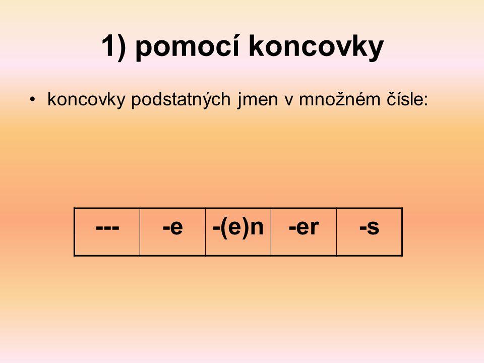 1) pomocí koncovky koncovky podstatných jmen v množném čísle: ----e-(e)n-er-s