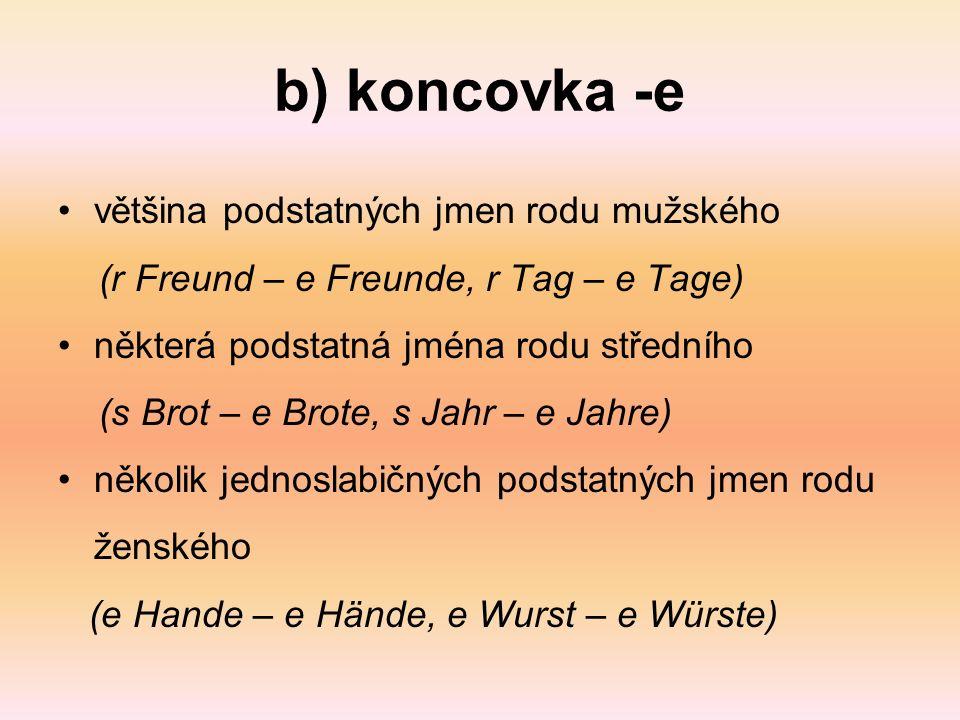 b) koncovka -e většina podstatných jmen rodu mužského (r Freund – e Freunde, r Tag – e Tage) některá podstatná jména rodu středního (s Brot – e Brote, s Jahr – e Jahre) několik jednoslabičných podstatných jmen rodu ženského (e Hande – e Hände, e Wurst – e Würste)