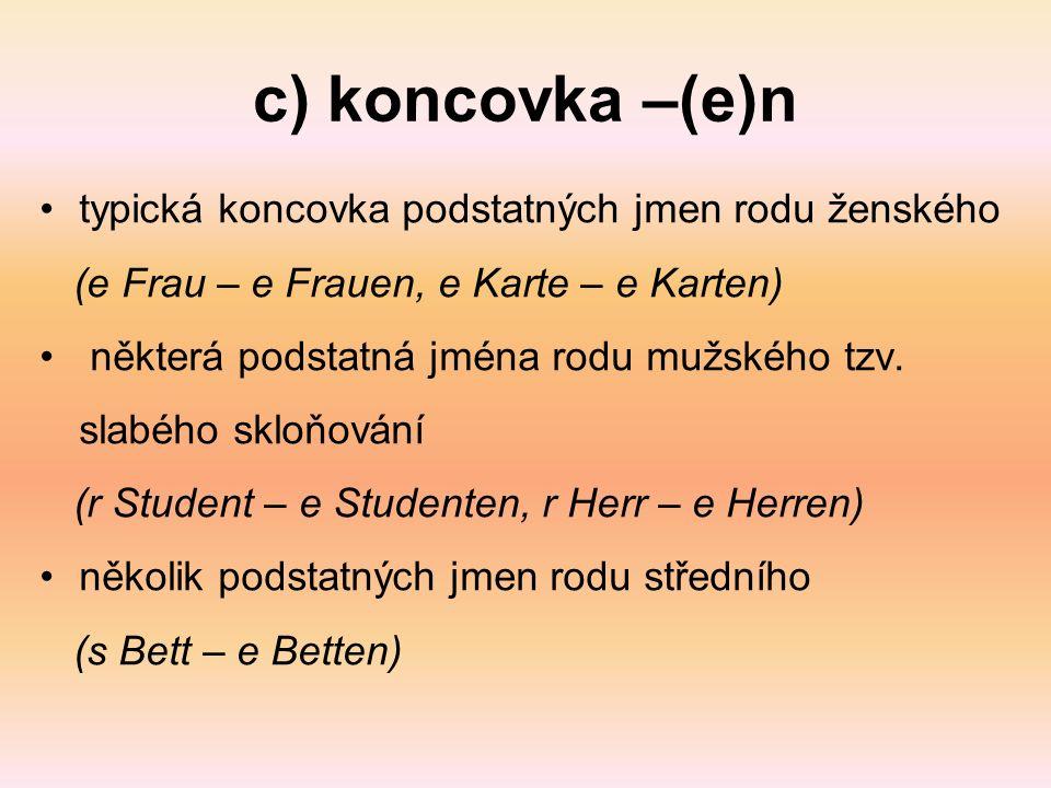 c) koncovka –(e)n typická koncovka podstatných jmen rodu ženského (e Frau – e Frauen, e Karte – e Karten) některá podstatná jména rodu mužského tzv.