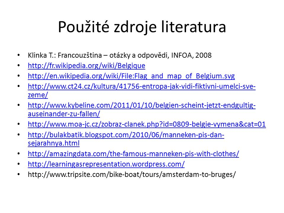 Použité zdroje literatura Klinka T.: Francouzština – otázky a odpovědi, INFOA, 2008 http://fr.wikipedia.org/wiki/Belgique http://en.wikipedia.org/wiki/File:Flag_and_map_of_Belgium.svg http://www.ct24.cz/kultura/41756-entropa-jak-vidi-fiktivni-umelci-sve- zeme/ http://www.ct24.cz/kultura/41756-entropa-jak-vidi-fiktivni-umelci-sve- zeme/ http://www.kybeline.com/2011/01/10/belgien-scheint-jetzt-endgultig- auseinander-zu-fallen/ http://www.kybeline.com/2011/01/10/belgien-scheint-jetzt-endgultig- auseinander-zu-fallen/ http://www.moa-jc.cz/zobraz-clanek.php id=0809-belgie-vymena&cat=01 http://bulakbatik.blogspot.com/2010/06/manneken-pis-dan- sejarahnya.html http://bulakbatik.blogspot.com/2010/06/manneken-pis-dan- sejarahnya.html http://amazingdata.com/the-famous-manneken-pis-with-clothes/ http://learningasrepresentation.wordpress.com/ http://www.tripsite.com/bike-boat/tours/amsterdam-to-bruges/