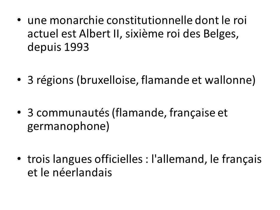 une monarchie constitutionnelle dont le roi actuel est Albert II, sixième roi des Belges, depuis 1993 3 régions (bruxelloise, flamande et wallonne) 3 communautés (flamande, française et germanophone) trois langues officielles : l allemand, le français et le néerlandais